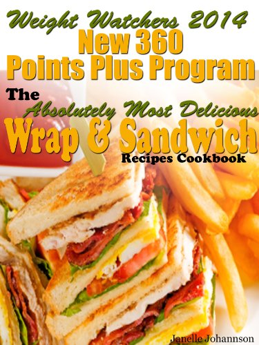Weight Watchers 2014 New 360 Points Plus Program The Absolutely Most Delicious Wrap & Sandwich Recipes Cookbook by Janelle Johannson