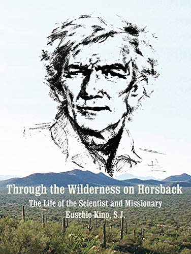 Through the Wilderness on Horsback: The Life of the Scientist and Missionary Eusebio Kino, S.J.