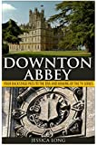 Downton Abbey: Your Backstage Pass to the Era and Making of the TV Series