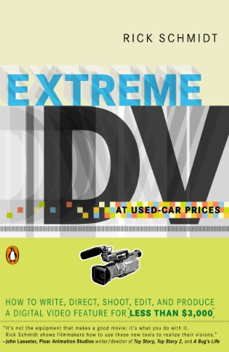 Extreme DV at Used-Car Prices: How to Write, Direct, Shoot, Edit, and Produce a Digital Video Feature for LessThan $3,000