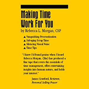 Making Time Work for You: How to Vanquish Procrastination, Silence Visual Noise, Salvage Scrap Time, and Some Time Tips | [Rebecca L. Morgan]