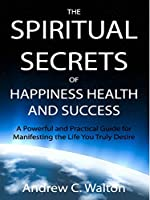 The Spiritual Secrets of Happiness Health and Success: A Powerful and Practical Guide for Manifesting the Life You Truly Desire (English Edition)