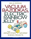 Vacuum Bazookas, Electric Rainbow Jelly: And 27 Other Saturday Science Projects