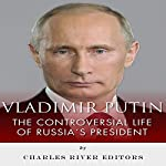 Vladimir Putin: The Controversial Life of Russia's President |  Charles River Editors