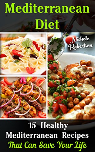 Mediterranean Diet: 15 Mediterranean Healthy Recipes That Can Save Your Life: (mediterranean diet recipes, mediterranean diet for dummies,  mediterranean ... caper, mediterranean cookbook) by Nichole Robertson