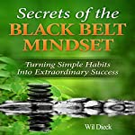 The Secrets of the Black Belt Mindset: Turning Simple Habits Into Extraordinary Success | Wil Dieck