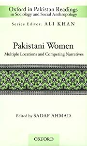 Pakistani Women: Multiple Locations and Competing Narratives (Oxford in Pakistan Readings in Sociology and Social Anthropology) Sadaf Ahmad and Ali Khan