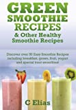 Green Smoothie Recipes & Other Healthy Smoothie Recipes: Discover over 50 Easy Smoothie Recipes - Breakfast Smoothies, Green Smoothies, Healthy Smoothies, Lunchtime Smoothies, Yogurt Smoothies, Special Occas