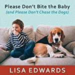 Please Don't Bite the Baby (and Please Don't Chase the Dogs): Keeping Your Kids and Your Dogs Safe and Happy Together | Lisa Edwards