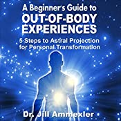 A Beginner's Guide to Out-of-Body Experiences: 5 Steps to Astral Projection for Personal Transformation | [Jill Ammon-Wexler]