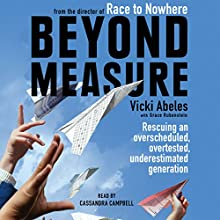 Beyond Measure: Rescuing an Overscheduled, Overtested, Underestimated Generation (       UNABRIDGED) by Vicki Abeles Narrated by Cassandra Campbell