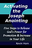 Activating the Joseph Anointing: Five Steps to Release Gods Power for Promotion and Increase in Your Life (The Call of Joseph Series Book 1)