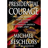 Presidential Courage: Brave Leaders and How They Changed America 1789-1989 ~ Michael R. Beschloss