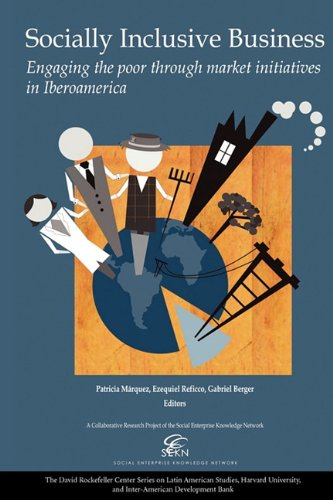 Socially Inclusive Business: Engaging the Poor through Market Initiatives in Iberoamerica (David Rockefeller Center Series on Latin American Studies)