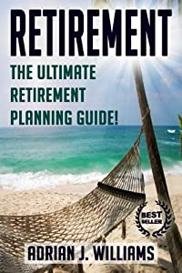 Retirement: The Ultimate Retirement Planning Guide! (Retirement, Retirement Investing, Retirement Planning, Retirement Travel)