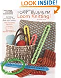 I Can't Believe I'm Loom Knitting  (Leisure Arts #5250)