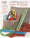 img - for I Can't Believe I'm Loom Knitting (Leisure Arts #5250) book / textbook / text book
