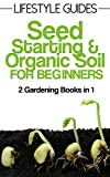 Seed Starting & Organic Soil Improvement, Gardening for Beginners: 2 Gardening Books in 1 (Lifestyle Guides Book 3)