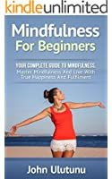 Mindfulness: Mindfulness For Beginners. Your Complete Guide To Mindfulness. Master Mindfulness And Live With True Happiness And Fulfillment. (Complete Life-Mastery Book 1)