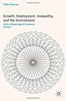 Growth, Employment, Inequality, and the Environment: Unity of Knowledge in Economics: Volume I