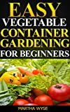 Easy Vegetable Container Gardening for Beginners:  Container Gardening Made Easy (Wyse Home and Gardening Book 3)
