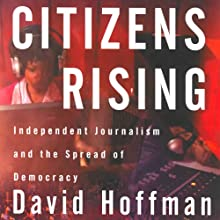 Citizens Rising: Independent Journalism and the Spread of Democracy (       UNABRIDGED) by David Hoffman Narrated by Ben Bartolone