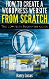 How to Create a Wordpress Website from Scratch: The Complete Beginners Guide