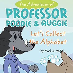 The Adventures of Professor Poodle and Auggie: Let's Collect the Alphabet | [Mark A. Vogel]