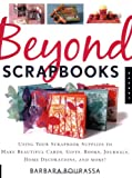 Beyond Scrapbooks: Using Your Scrapbook Supplies to Make Beautiful Cards, Gifts, Books, Journals, Home Decorations and More!