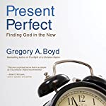 The Present Perfect: Finding God in the Now | Gregory A. Boyd