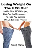 Losing Weight On The HCG Diet: Insider Tips, HCG Recipes, Diet Plan And Resources To Help You Succeed On Dr. Simeons