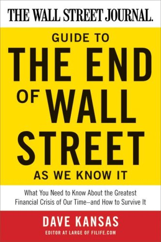 The Wall Street Journal Guide to the End of Wall Street as We Know It: What You Need to Know About the Greatest Financial Crisis of Our Time--and How to Survive It, Dave Kansas