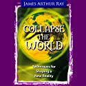 Collapse the World  by James Arthur Ray Narrated by James Arthur Ray