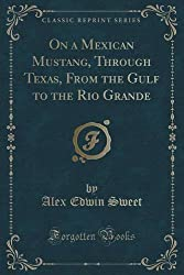 On a Mexican Mustang, Through Texas, From the Gulf to the Rio Grande (Classic Reprint) by Forgotten Books