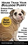 House Train Your Bulldog Puppy: A Stress-Free, Simple Method For House Breaking The Stubborn Bulldog