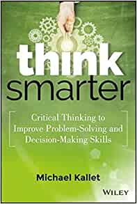 think smarter critical thinking to improve problem-solving and decision-making skills