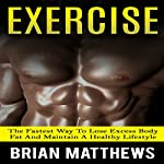 Exercise: The Fastest Way to Lose Excess Body Fat and Maintain a Healthy Lifestyle | Brian Matthews