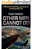"Ep.#15 - ""That Which Other Men Cannot Do"" (The Frontiers Saga)"