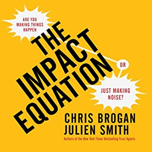 The Impact Equation: Are You Making Things Happen or Just Making Noise? | [Chris Brogan, Julien Smith]