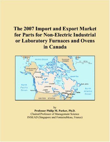 The 2007 Import And Export Market For Parts For Non-Electric Industrial Or Laboratory Furnaces And Ovens In Canada [Paperback] [2006] (Author) Philip M. Parker