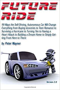 Future Ride V2: 99 Ways The Self-Driving, Autonomous Car Will Change Everything From Buying Groceries To Teen Romance To Surviving A Hurricane To ... Home To Simply Getting From Here To There