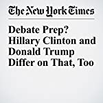 Debate Prep? Hillary Clinton and Donald Trump Differ on That, Too | Patrick Healy,Amy Chozick,Maggie Haberman