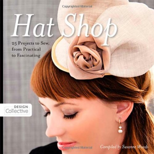 Hat Shop: 25 Projects to Sew, from Practical to Fascinating (Design Collective)