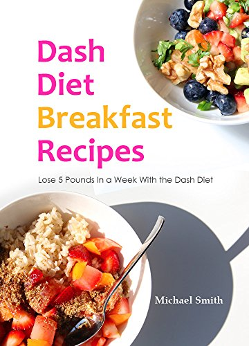 Dash Diet Breakfast Recipes: Lose 5 Pounds In a Week With the Dash Diet by Michael Smith