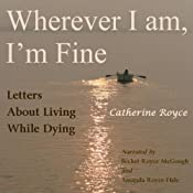 Wherever I Am, Im Fine: Letters About Living While Dying | [Catherine Royce]
