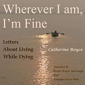 Wherever I Am, I'm Fine: Letters About Living While Dying | [Catherine Royce]
