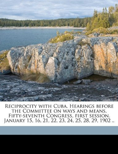 Reciprocity with Cuba. Hearings before the Committee on ways and means, Fifty-seventh Congress, first session. January 15, 16, 21, 22, 23, 24, 25, 28, 29, 1902 ..