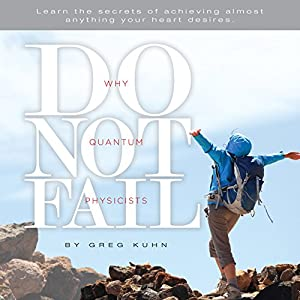 Why Quantum Physicists Do Not Fail: Learn the Secrets of Achieving Almost Anything Your Heart Desires Audiobook