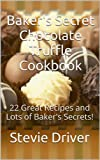 Baker's Secret Chocolate Truffle Cookbook: 22 Great Recipes and Lots of Baker's Secrets! (Baker's Secret Cookbooks Book 1)