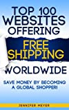 Top 100 websites offering Free Shipping Worldwide - save money by becoming a global shopper! (Smart Shopping Series)